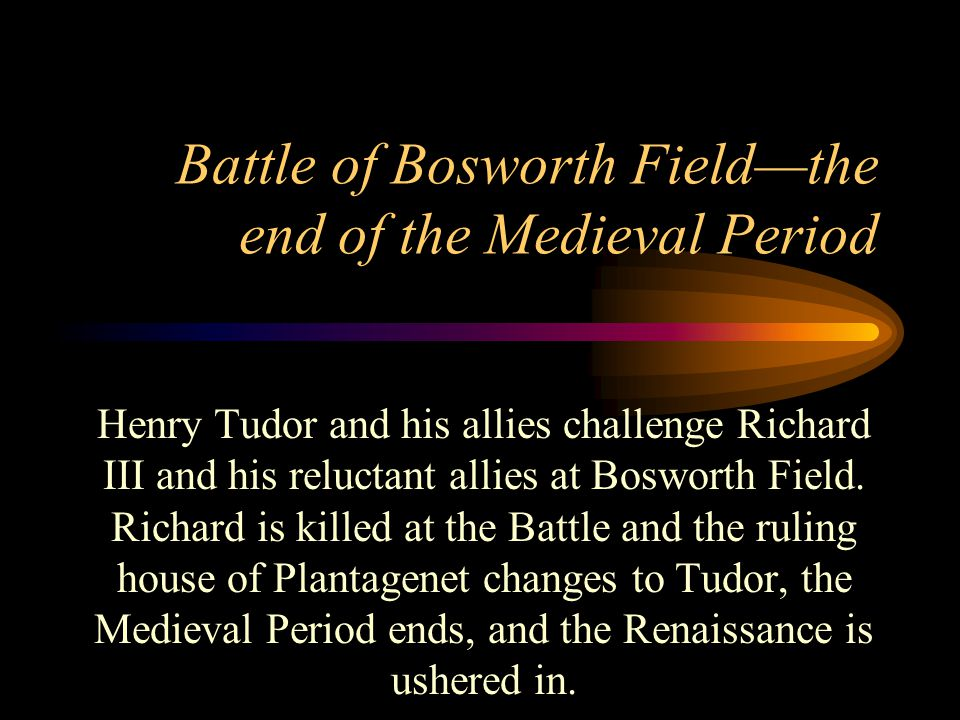 Battle of Bosworth Field—the end of the Medieval Period Henry Tudor and his allies challenge Richard III and his reluctant allies at Bosworth Field.