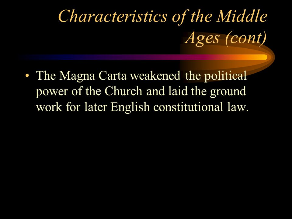 Characteristics of the Middle Ages (cont) The Magna Carta weakened the political power of the Church and laid the ground work for later English constitutional law.