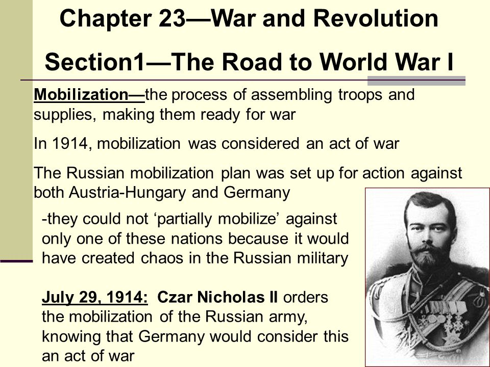 Chapter 23—War and Revolution Section1—The Road to World War I Mobilization—the process of assembling troops and supplies, making them ready for war I