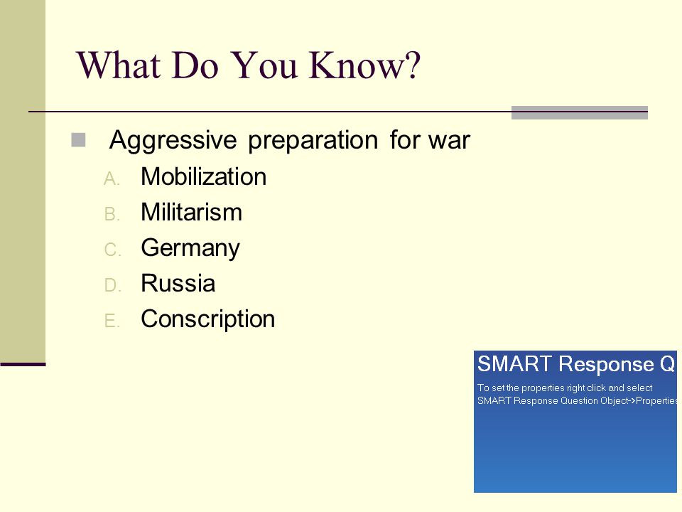 What Do You Know? Aggressive preparation for war A. Mobilization B. Militarism C. Germany D. Russia E. Conscription