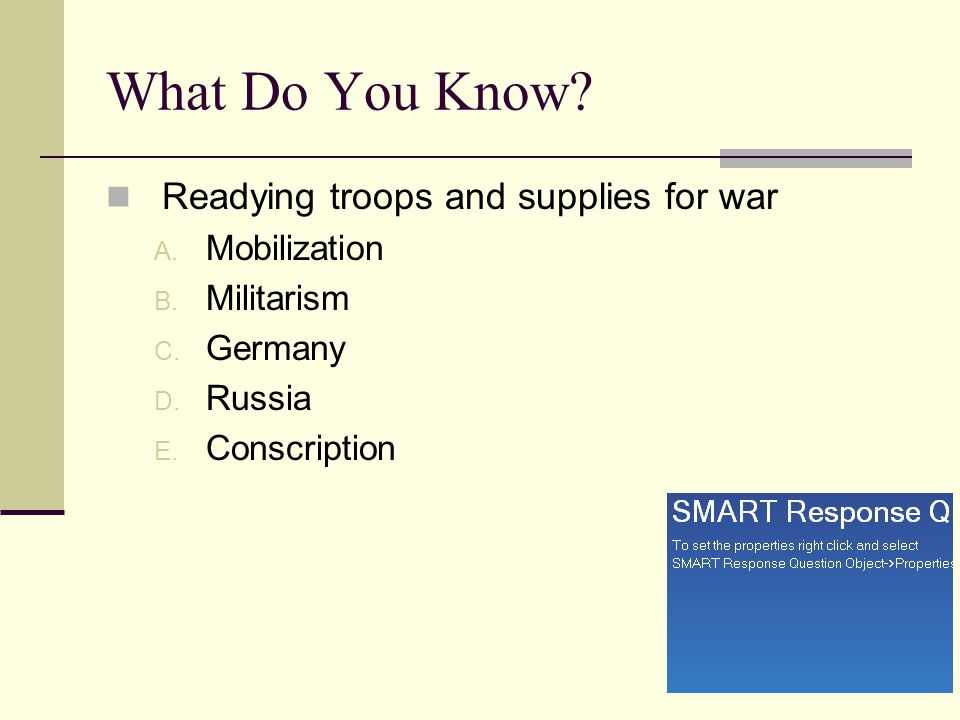 What Do You Know? Readying troops and supplies for war A. Mobilization B. Militarism C. Germany D. Russia E. Conscription
