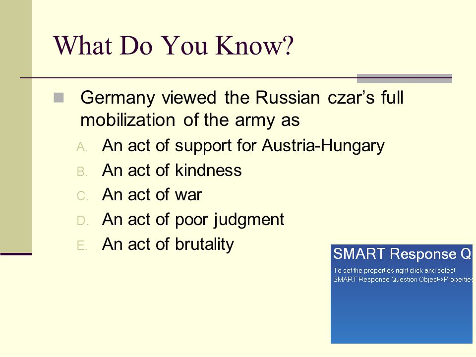 What Do You Know? Germany viewed the Russian czar's full mobilization of the army as A. An act of support for Austria-Hungary B. An act of kindness C.