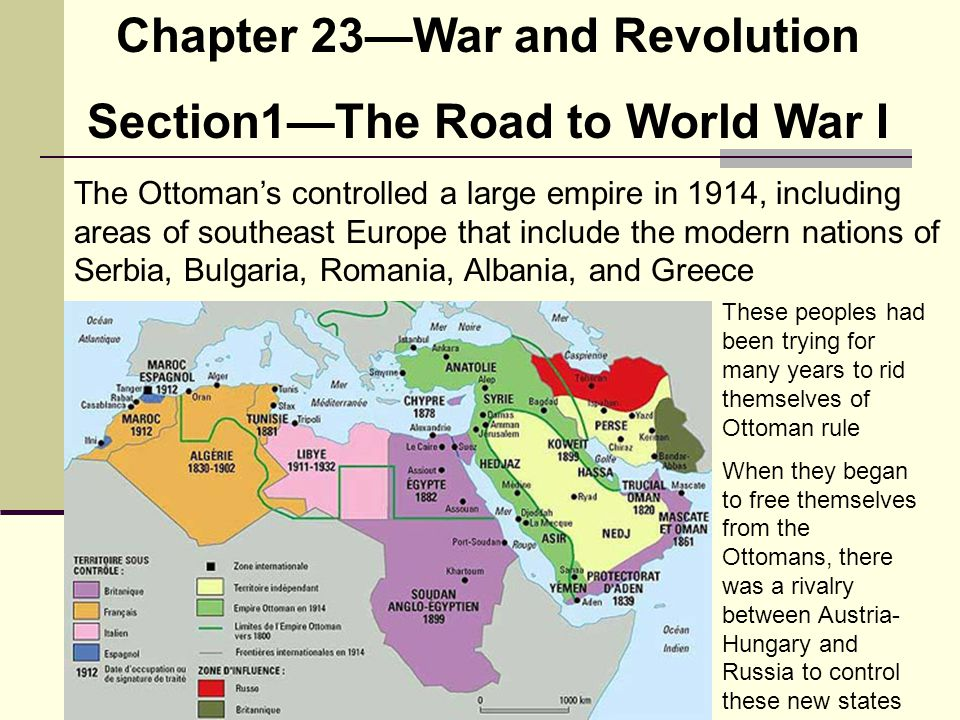 Chapter 23—War and Revolution Section1—The Road to World War I The Ottoman's controlled a large empire in 1914, including areas of southeast Europe th