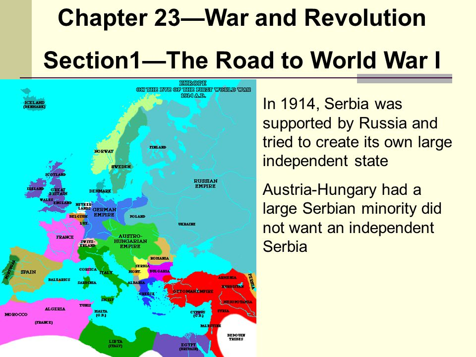 Chapter 23—War and Revolution Section1—The Road to World War I In 1914, Serbia was supported by Russia and tried to create its own large independent s