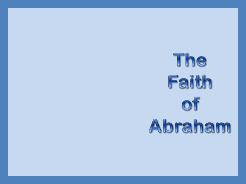  God told Abraham to leave his home  Leave Ur, live in tents, at age 75  Abraham obeyed because he believed God  Hebrews 11:8-10  Was called the friend of God And the Scripture was fulfilled which says, Abraham believed God, and it was accounted to him for righteousness. And he was called the friend of God (James 2:23)