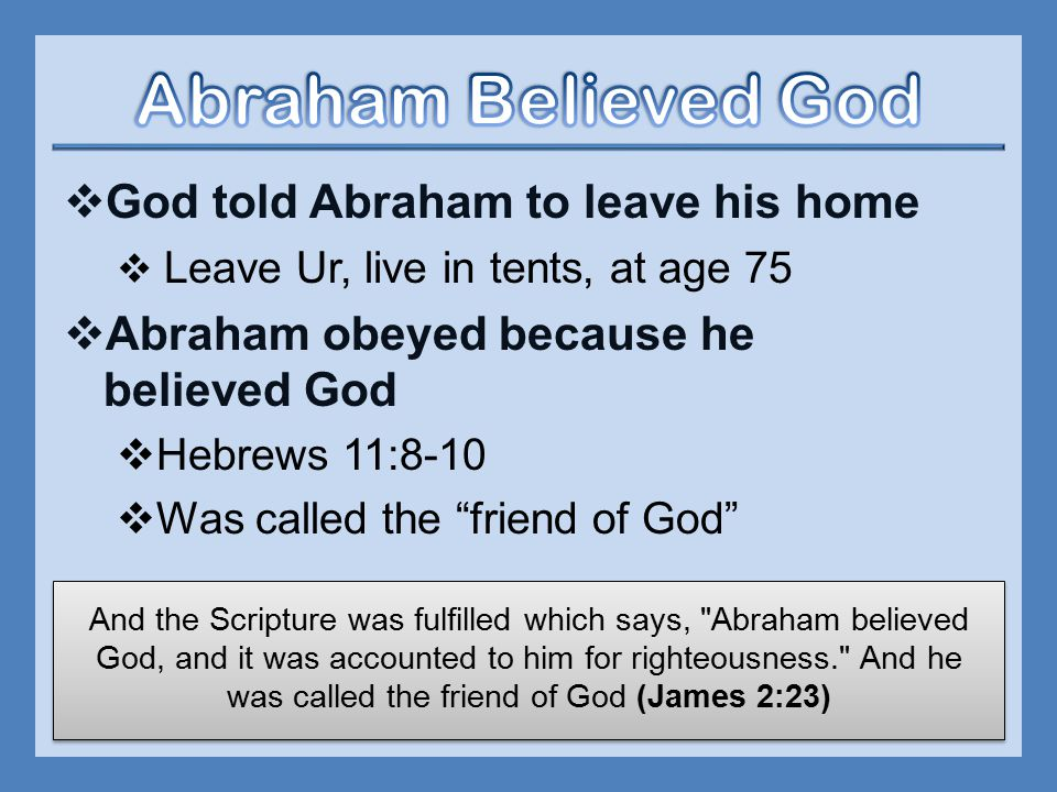  God told Abraham to leave his home  Leave Ur, live in tents, at age 75  Abraham obeyed because he believed God  Hebrews 11:8-10  Was called the friend of God And the Scripture was fulfilled which says, Abraham believed God, and it was accounted to him for righteousness. And he was called the friend of God (James 2:23)