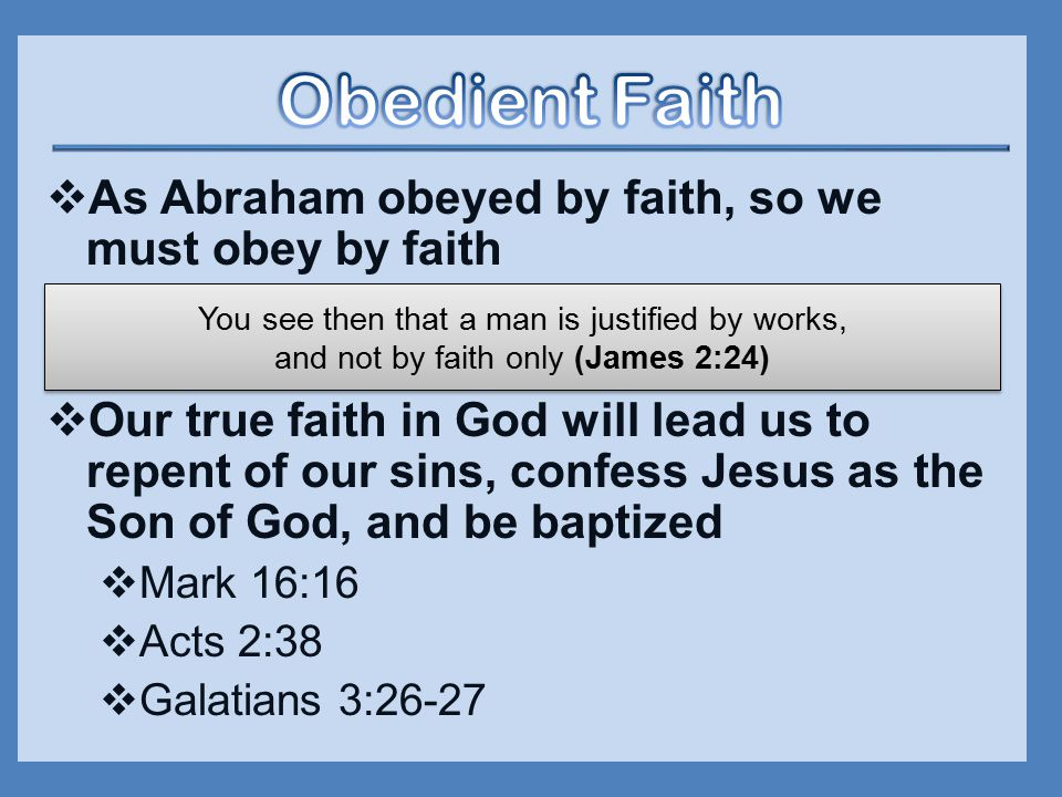  As Abraham obeyed by faith, so we must obey by faith  Our true faith in God will lead us to repent of our sins, confess Jesus as the Son of God, and be baptized  Mark 16:16  Acts 2:38  Galatians 3:26-27 You see then that a man is justified by works, and not by faith only (James 2:24)