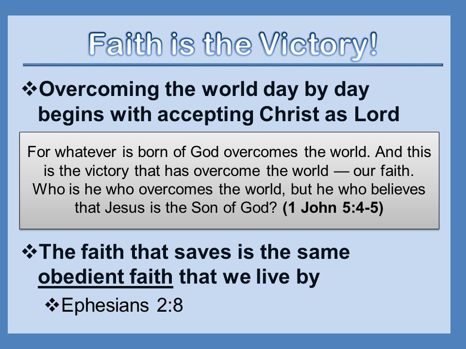  Overcoming the world day by day begins with accepting Christ as Lord  The faith that saves is the same obedient faith that we live by  Ephesians 2:8 For whatever is born of God overcomes the world.