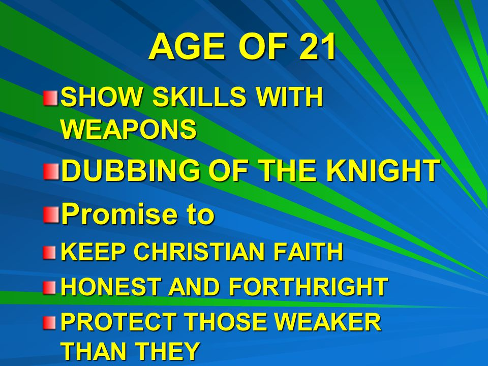 AGE OF 21 SHOW SKILLS WITH WEAPONS DUBBING OF THE KNIGHT Promise to KEEP CHRISTIAN FAITH HONEST AND FORTHRIGHT PROTECT THOSE WEAKER THAN THEY