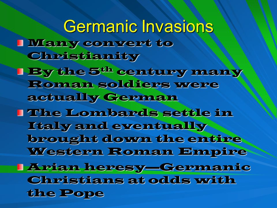 Germanic Invasions Many convert to Christianity By the 5 th century many Roman soldiers were actually German The Lombards settle in Italy and eventually brought down the entire Western Roman Empire Arian heresy—Germanic Christians at odds with the Pope