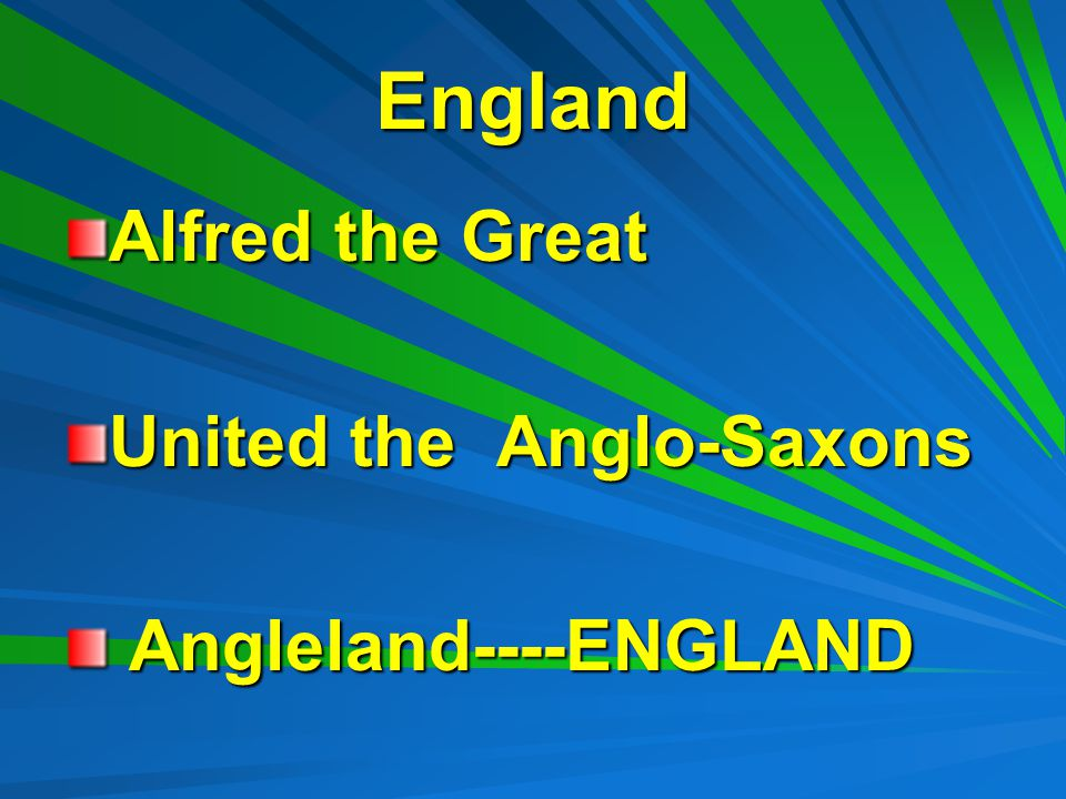 England Alfred the Great United the Anglo-Saxons Angleland----ENGLAND Angleland----ENGLAND