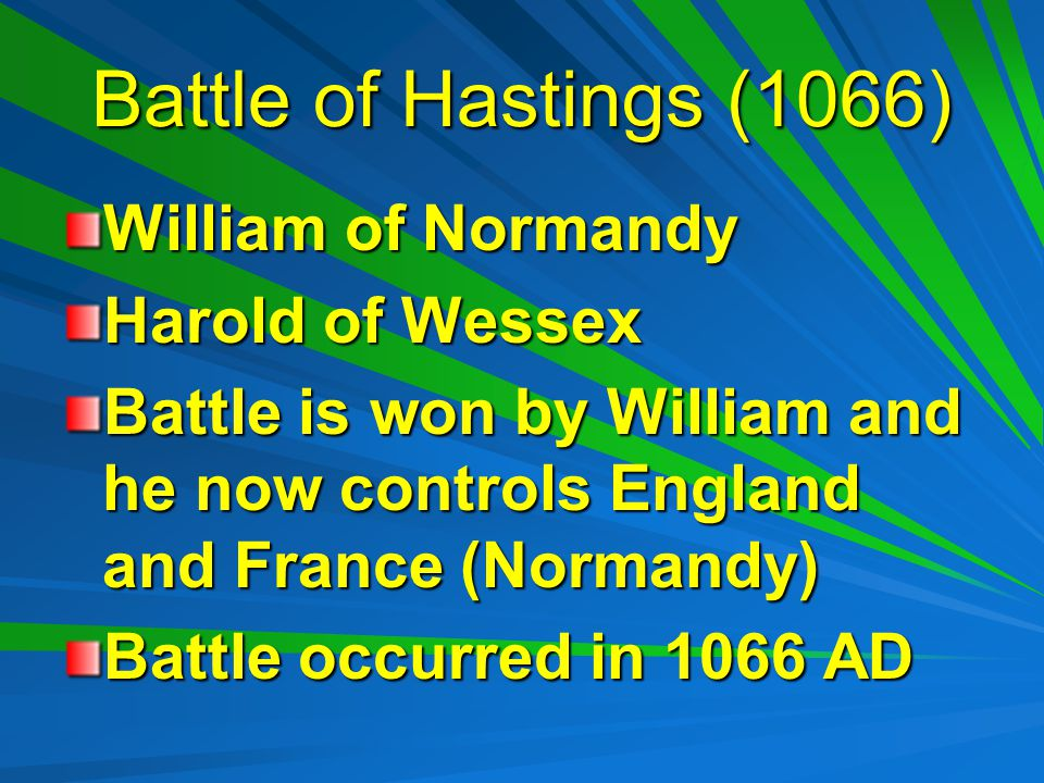Battle of Hastings (1066) William of Normandy Harold of Wessex Battle is won by William and he now controls England and France (Normandy) Battle occurred in 1066 AD