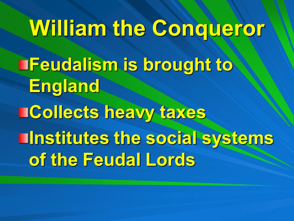 William the Conqueror Feudalism is brought to England Collects heavy taxes Institutes the social systems of the Feudal Lords