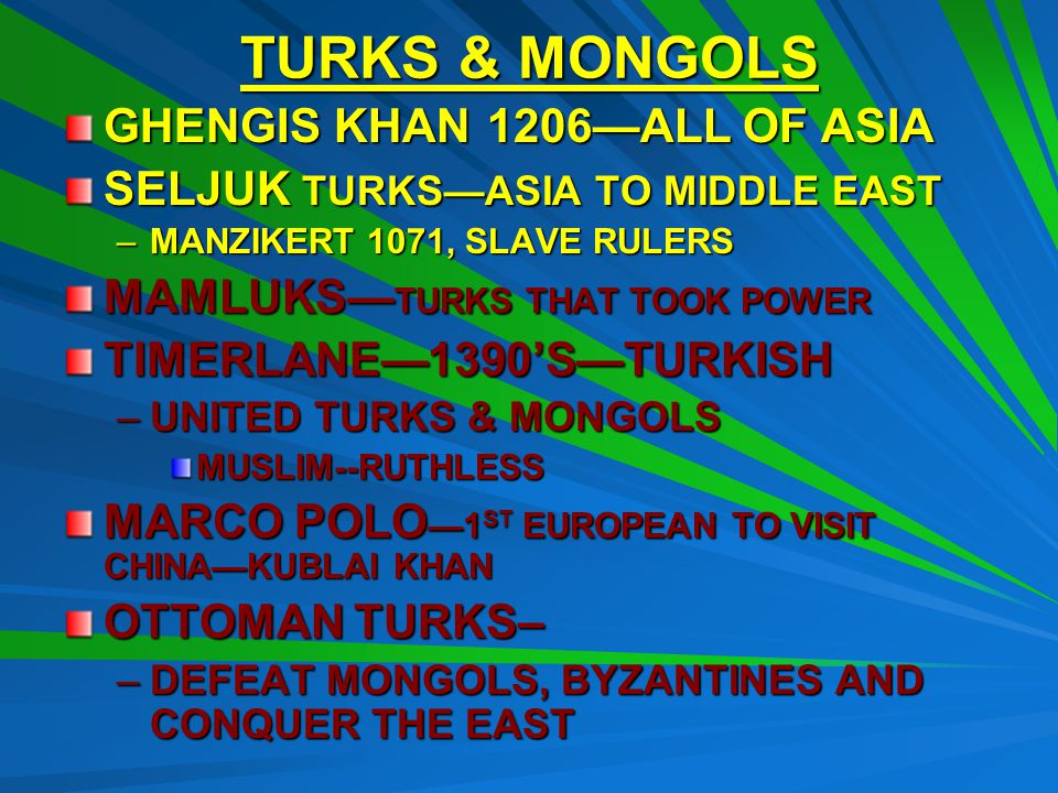 TURKS & MONGOLS GHENGIS KHAN1206—ALL OF ASIA SELJUK TURKS—ASIA TO MIDDLE EAST –MANZIKERT 1071, SLAVE RULERS MAMLUKS— TURKS THAT TOOK POWER TIMERLANE—1390'S—TURKISH –UNITED TURKS & MONGOLS MUSLIM--RUTHLESS MARCO POLO —1 ST EUROPEAN TO VISIT CHINA—KUBLAI KHAN OTTOMAN TURKS– –DEFEAT MONGOLS, BYZANTINES AND CONQUER THE EAST