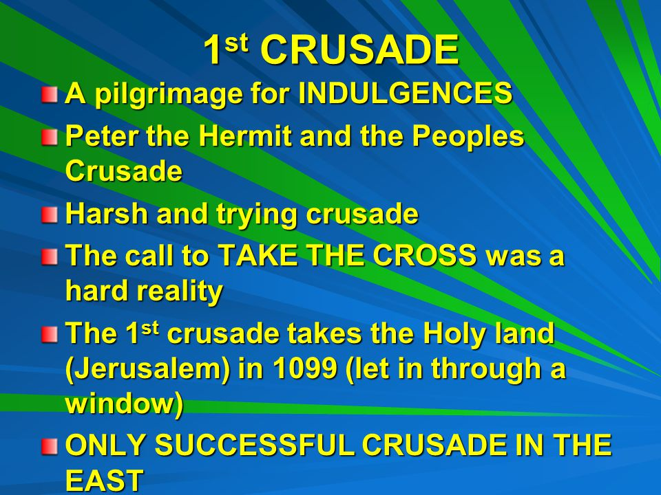 1st CRUSADE A pilgrimage for INDULGENCES Peter the Hermit and the Peoples Crusade Harsh and trying crusade The call to TAKE THE CROSS was a hard reality The 1 st crusade takes the Holy land (Jerusalem) in 1099 (let in through a window) ONLY SUCCESSFUL CRUSADE IN THE EAST