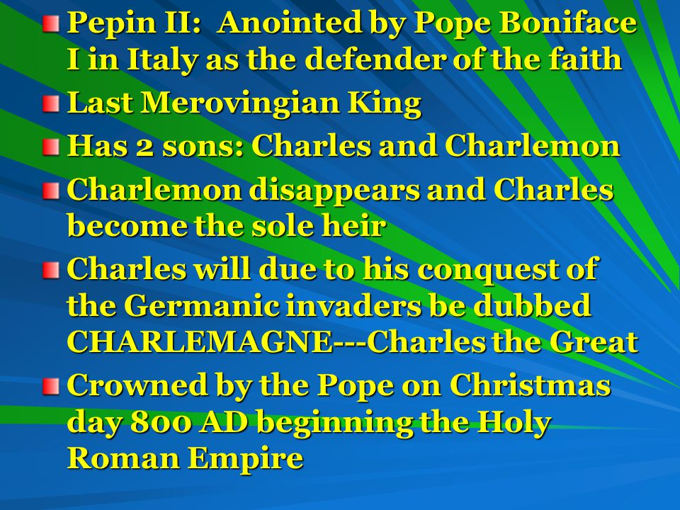 Pepin II: Anointed by Pope Boniface I in Italy as the defender of the faith Last Merovingian King Has 2 sons: Charles and Charlemon Charlemon disappears and Charles become the sole heir Charles will due to his conquest of the Germanic invaders be dubbed CHARLEMAGNE---Charles the Great Crowned by the Pope on Christmas day 800 AD beginning the Holy Roman Empire