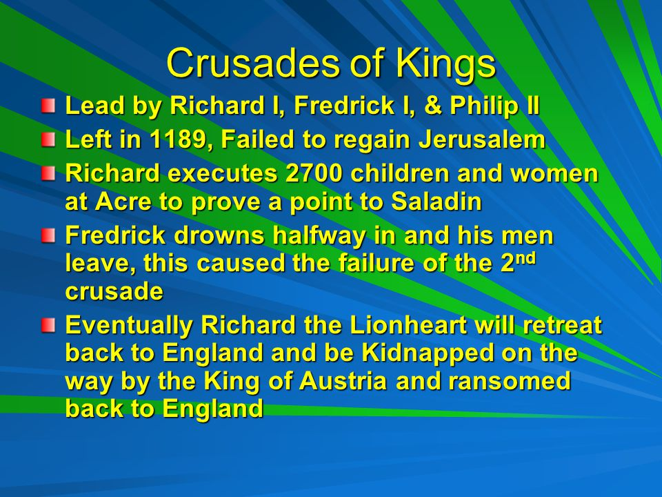 Crusades of Kings Lead by Richard I, Fredrick I, & Philip II Left in 1189, Failed to regain Jerusalem Richard executes 2700 children and women at Acre to prove a point to Saladin Fredrick drowns halfway in and his men leave, this caused the failure of the 2 nd crusade Eventually Richard the Lionheart will retreat back to England and be Kidnapped on the way by the King of Austria and ransomed back to England