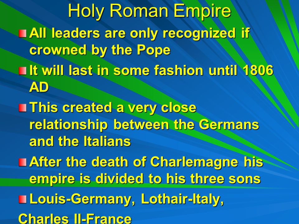 Holy Roman Empire All leaders are only recognized if crowned by the Pope It will last in some fashion until 1806 AD This created a very close relationship between the Germans and the Italians After the death of Charlemagne his empire is divided to his three sons Louis-Germany, Lothair-Italy, Charles II-France