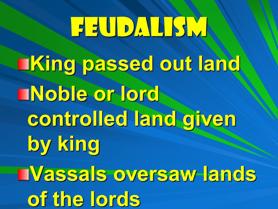 FEUDALISM King passed out land Noble or lord controlled land given by king Vassals oversaw lands of the lords