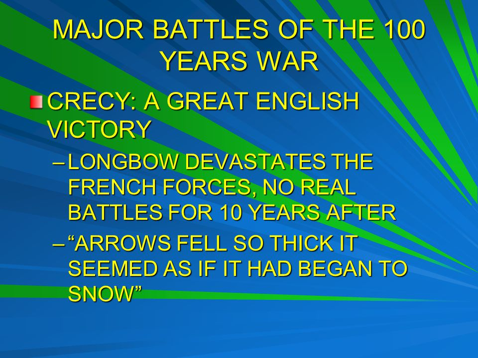 MAJOR BATTLES OF THE 100 YEARS WAR CRECY: A GREAT ENGLISH VICTORY –LONGBOW DEVASTATES THE FRENCH FORCES, NO REAL BATTLES FOR 10 YEARS AFTER – ARROWS FELL SO THICK IT SEEMED AS IF IT HAD BEGAN TO SNOW