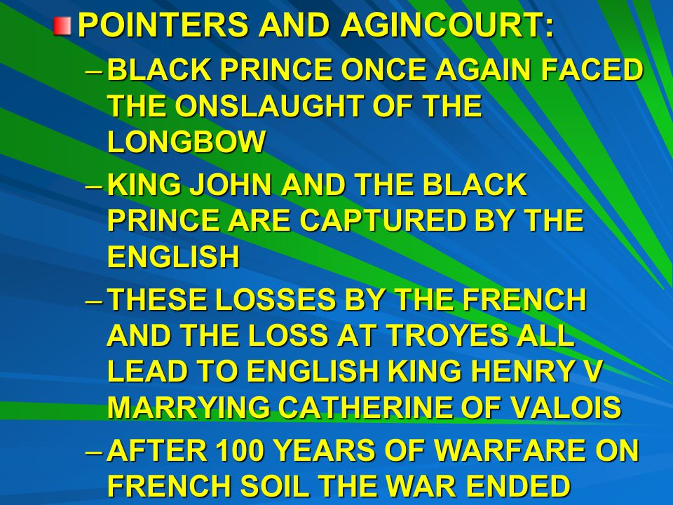 POINTERS AND AGINCOURT: –BLACK PRINCE ONCE AGAIN FACED THE ONSLAUGHT OF THE LONGBOW –KING JOHN AND THE BLACK PRINCE ARE CAPTURED BY THE ENGLISH –THESE LOSSES BY THE FRENCH AND THE LOSS AT TROYES ALL LEAD TO ENGLISH KING HENRY V MARRYING CATHERINE OF VALOIS –AFTER 100 YEARS OF WARFARE ON FRENCH SOIL THE WAR ENDED