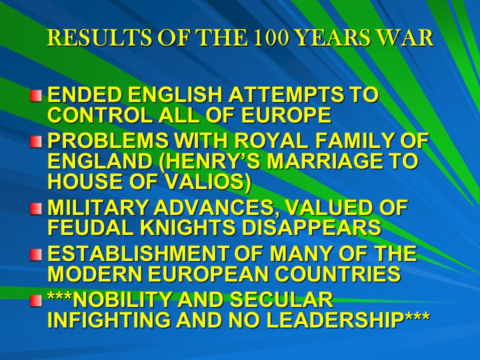 RESULTS OF THE 100 YEARS WAR ENDED ENGLISH ATTEMPTS TO CONTROL ALL OF EUROPE PROBLEMS WITH ROYAL FAMILY OF ENGLAND (HENRY'S MARRIAGE TO HOUSE OF VALIOS) MILITARY ADVANCES, VALUED OF FEUDAL KNIGHTS DISAPPEARS ESTABLISHMENT OF MANY OF THE MODERN EUROPEAN COUNTRIES ***NOBILITY AND SECULAR INFIGHTING AND NO LEADERSHIP***