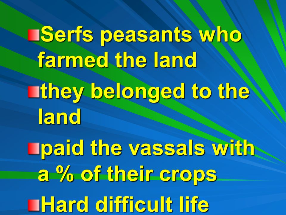 Serfs peasants who farmed the land they belonged to the land paid the vassals with a % of their crops Hard difficult life