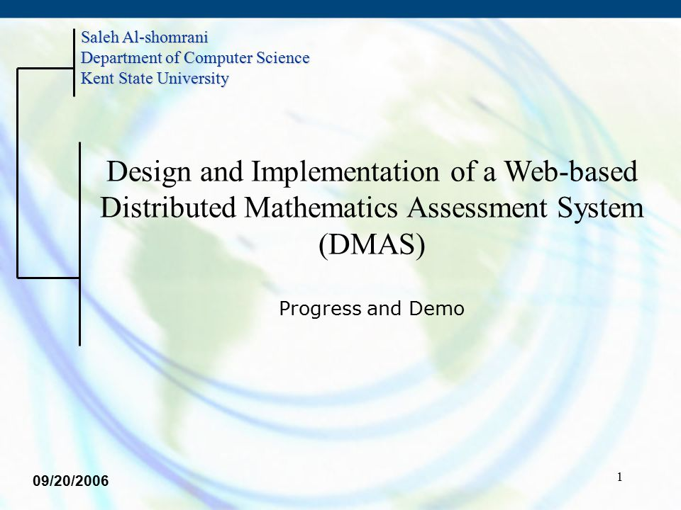 1 Design and Implementation of a Web-based Distributed Mathematics Assessment System (DMAS) Progress and Demo Saleh Al-shomrani Department of Computer Science Kent State University 09/20/2006