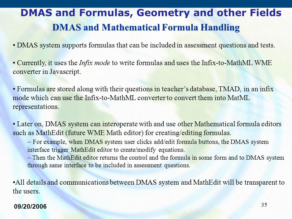 35 09/20/2006 DMAS and Formulas, Geometry and other Fields DMAS system supports formulas that can be included in assessment questions and tests. Curre