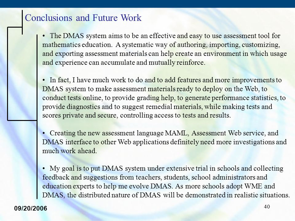40 Conclusions and Future Work The DMAS system aims to be an effective and easy to use assessment tool for mathematics education. A systematic way of