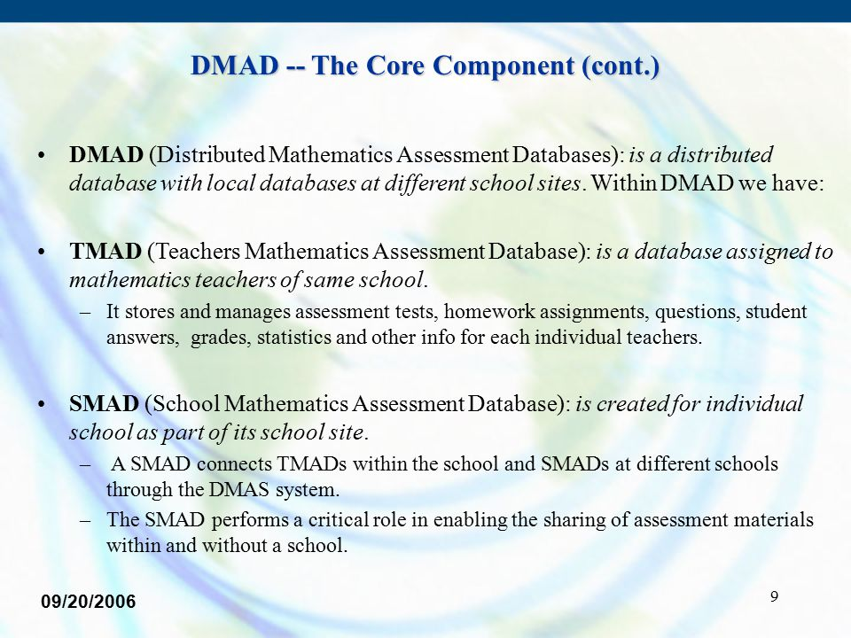 9 DMAD -- The Core Component (cont.) DMAD (Distributed Mathematics Assessment Databases): is a distributed database with local databases at different school sites.