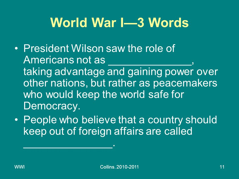 WWICollins. 2010-201111 World War I—3 Words President Wilson saw the role of Americans not as ______________, taking advantage and gaining power over