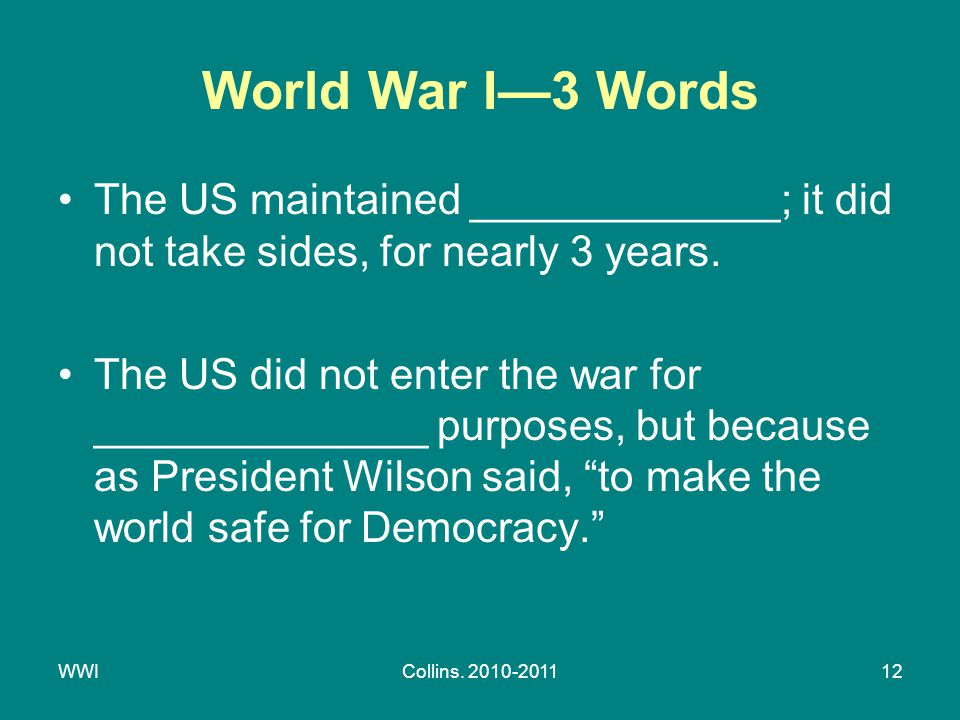 WWICollins. 2010-201112 World War I—3 Words The US maintained _____________; it did not take sides, for nearly 3 years. The US did not enter the war f