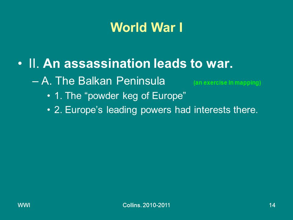 "WWICollins. 2010-201114 World War I II. An assassination leads to war. –A. The Balkan Peninsula (an exercise In mapping) 1. The ""powder keg of Europe"""