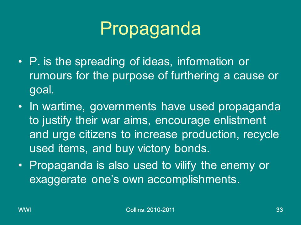 WWICollins. 2010-201133 Propaganda P. is the spreading of ideas, information or rumours for the purpose of furthering a cause or goal. In wartime, gov