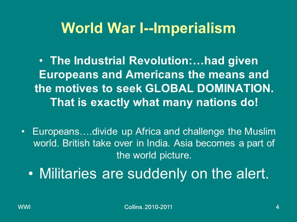 WWICollins. 2010-20114 World War I--Imperialism The Industrial Revolution:…had given Europeans and Americans the means and the motives to seek GLOBAL