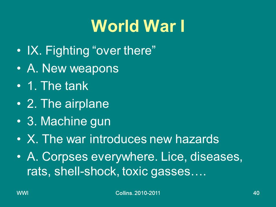 "WWICollins. 2010-201140 World War I IX. Fighting ""over there"" A. New weapons 1. The tank 2. The airplane 3. Machine gun X. The war introduces new haza"