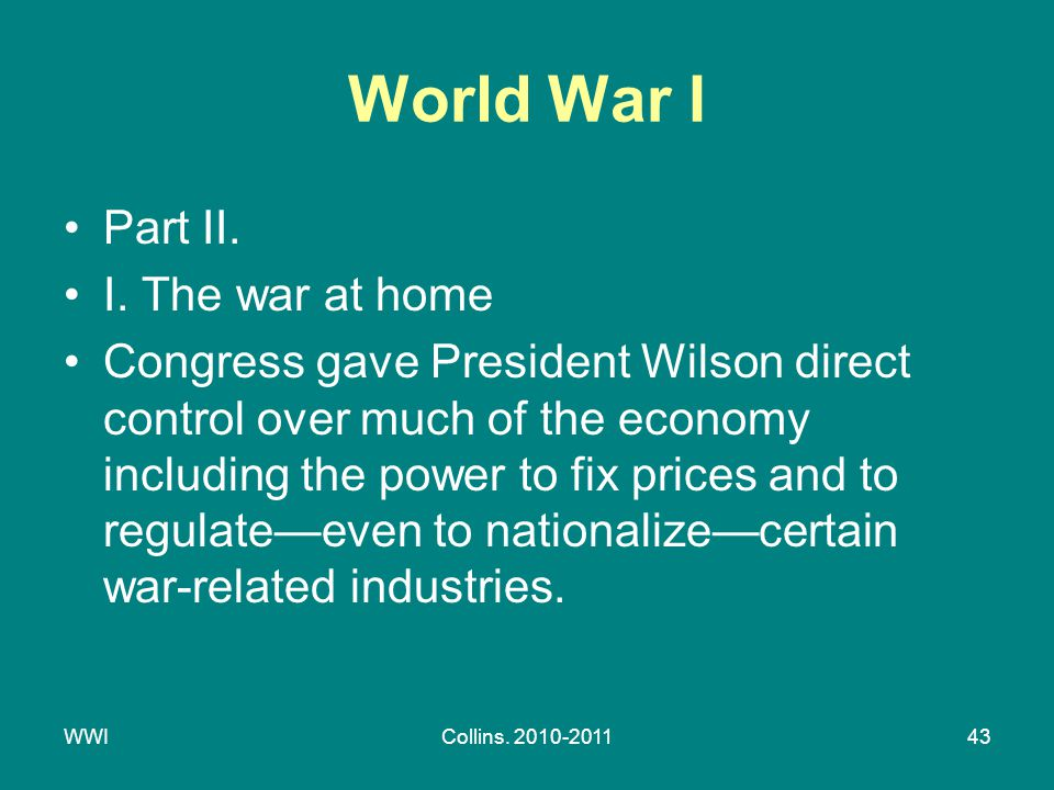 WWICollins. 2010-201143 World War I Part II. I. The war at home Congress gave President Wilson direct control over much of the economy including the p