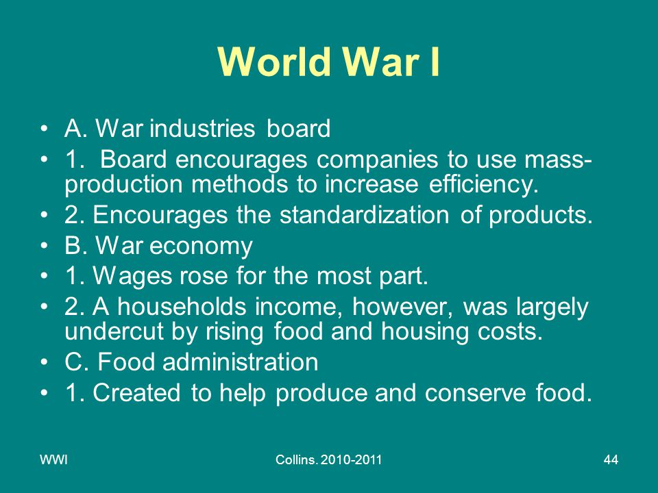 WWICollins. 2010-201144 World War I A. War industries board 1. Board encourages companies to use mass- production methods to increase efficiency. 2. E