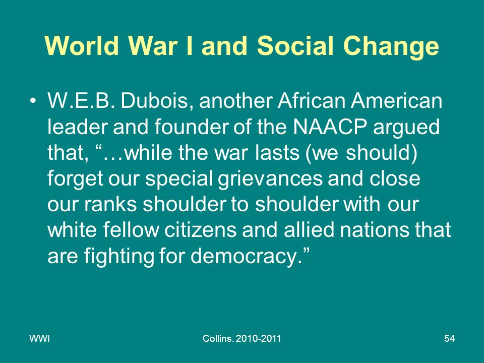 "WWICollins. 2010-201154 World War I and Social Change W.E.B. Dubois, another African American leader and founder of the NAACP argued that, ""…while the"