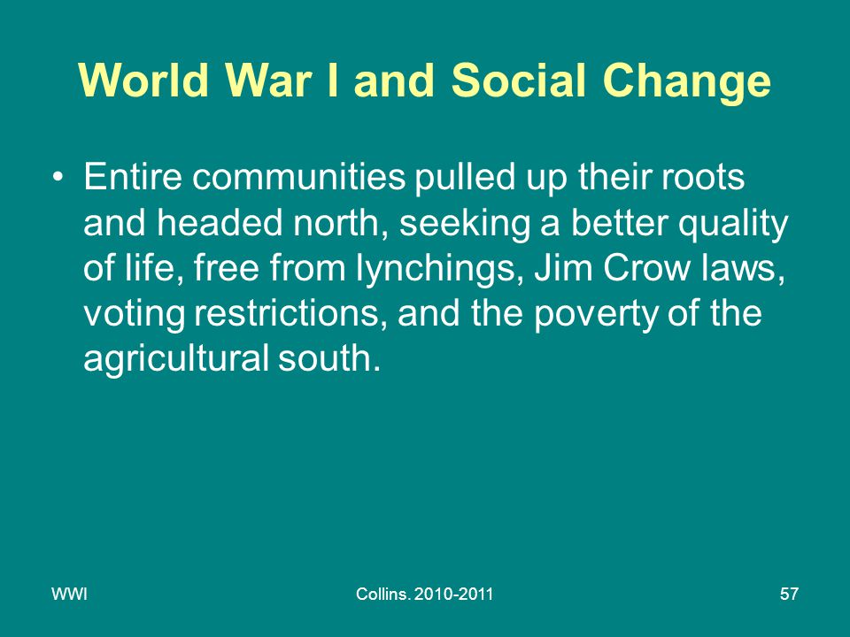 WWICollins. 2010-201157 World War I and Social Change Entire communities pulled up their roots and headed north, seeking a better quality of life, fre