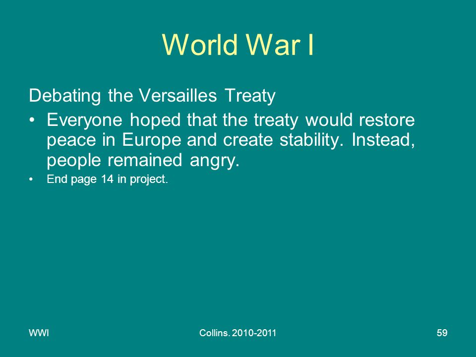 WWICollins. 2010-201159 World War I Debating the Versailles Treaty Everyone hoped that the treaty would restore peace in Europe and create stability.