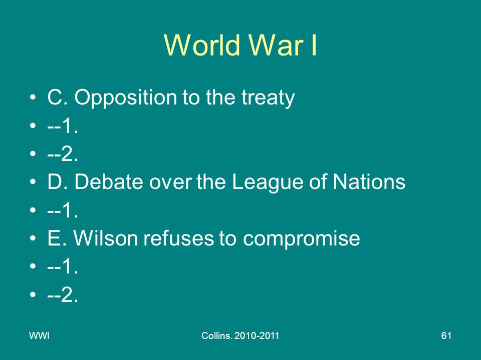 WWICollins. 2010-201161 World War I C. Opposition to the treaty --1. --2. D. Debate over the League of Nations --1. E. Wilson refuses to compromise --