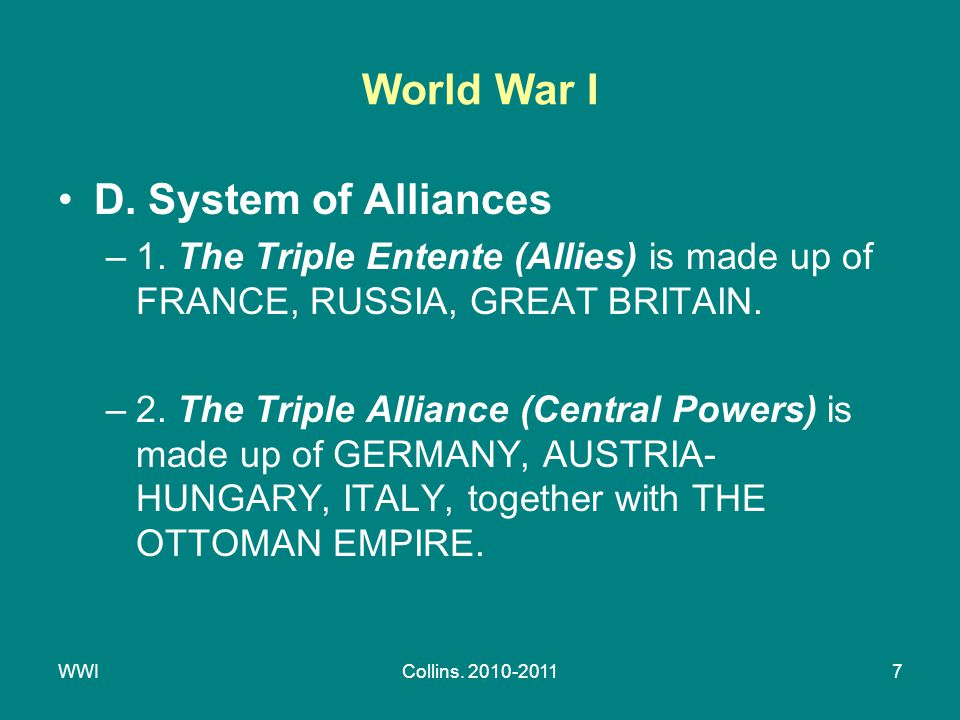 WWICollins. 2010-20117 World War I D. System of Alliances –1. The Triple Entente (Allies) is made up of FRANCE, RUSSIA, GREAT BRITAIN. –2. The Triple