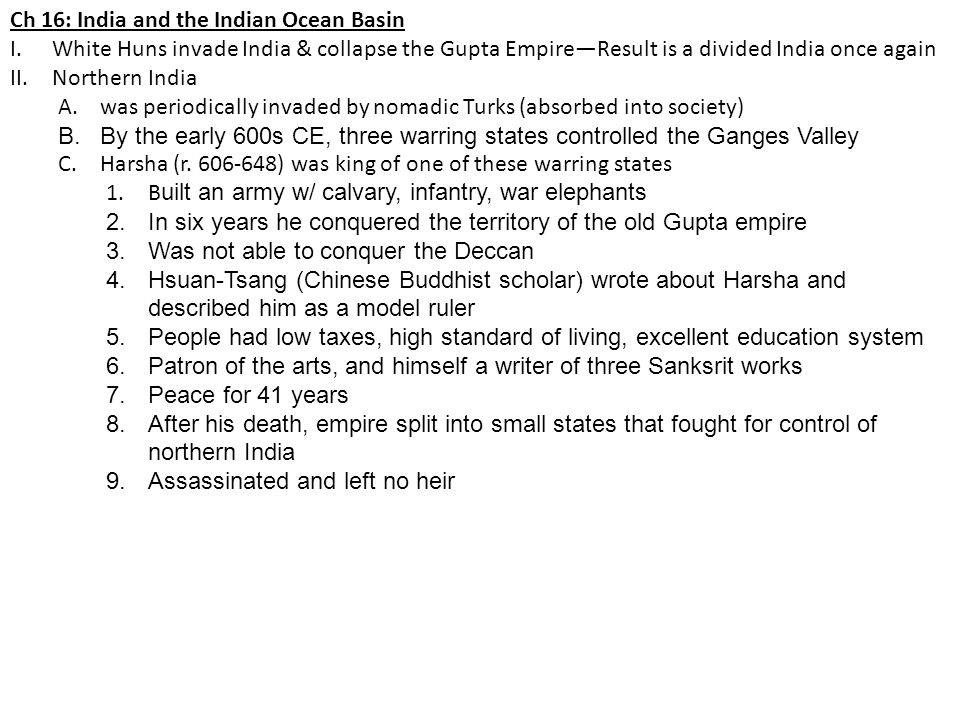 Ch 16: India and the Indian Ocean Basin I.White Huns invade India & collapse the Gupta Empire—Result is a divided India once again II.Northern India A.was periodically invaded by nomadic Turks (absorbed into society) B.By the early 600s CE, three warring states controlled the Ganges Valley C.Harsha (r.