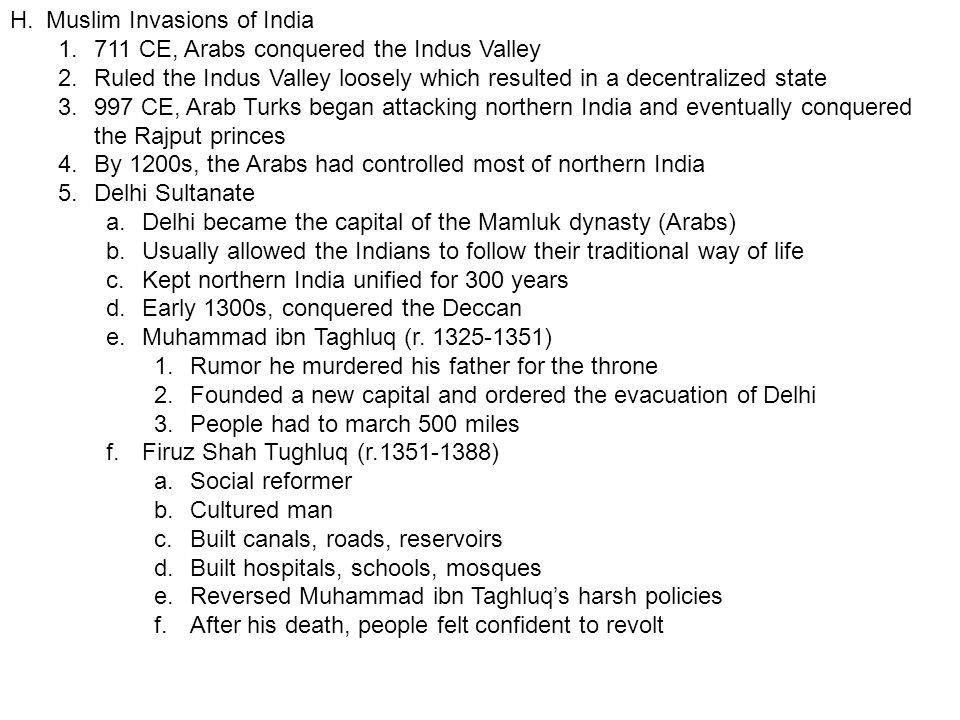 H.Muslim Invasions of India 1.711 CE, Arabs conquered the Indus Valley 2.Ruled the Indus Valley loosely which resulted in a decentralized state 3.997 CE, Arab Turks began attacking northern India and eventually conquered the Rajput princes 4.By 1200s, the Arabs had controlled most of northern India 5.Delhi Sultanate a.Delhi became the capital of the Mamluk dynasty (Arabs) b.Usually allowed the Indians to follow their traditional way of life c.Kept northern India unified for 300 years d.Early 1300s, conquered the Deccan e.Muhammad ibn Taghluq (r.