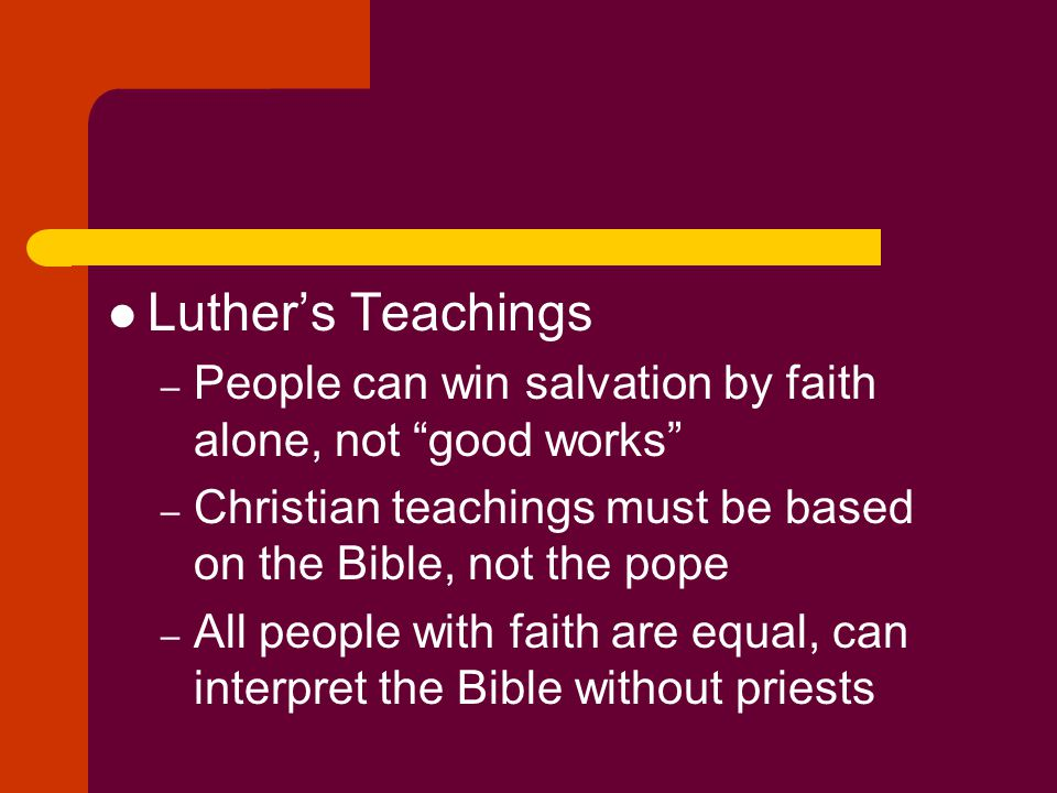 """Luther's Teachings – People can win salvation by faith alone, not """"good works"""" – Christian teachings must be based on the Bible, not the pope – All pe"""