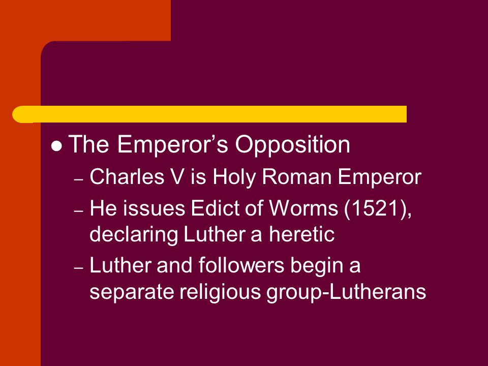 The Emperor's Opposition – Charles V is Holy Roman Emperor – He issues Edict of Worms (1521), declaring Luther a heretic – Luther and followers begin