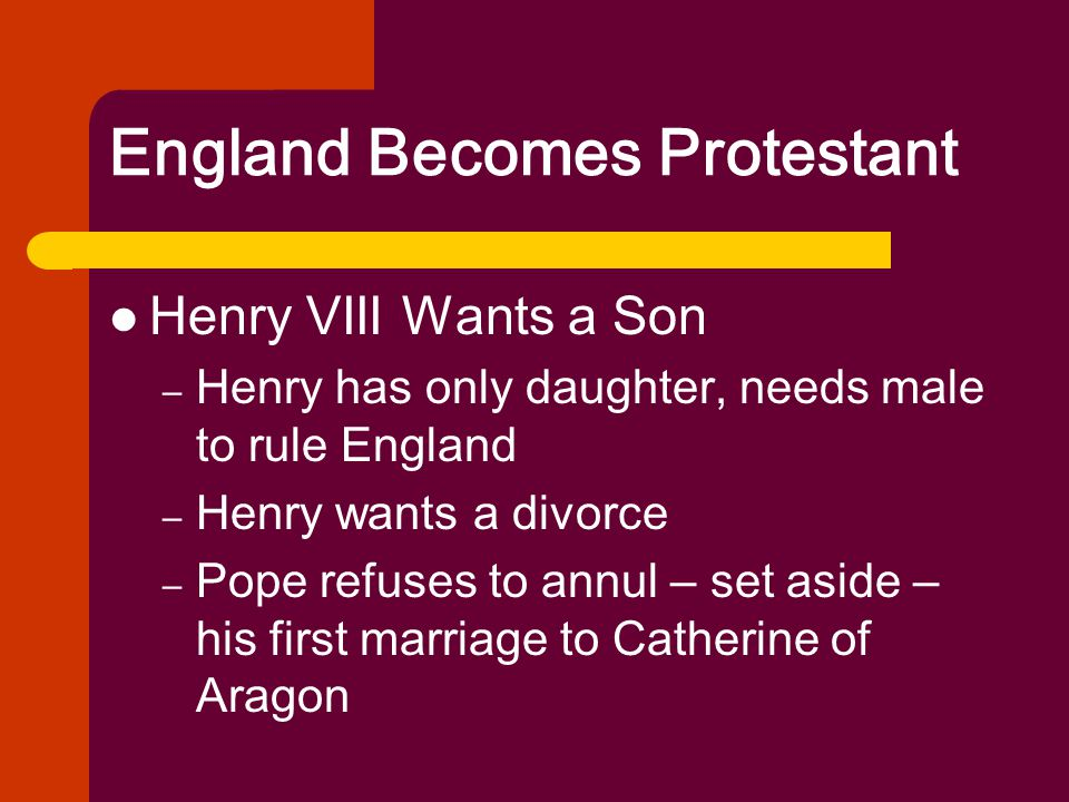 England Becomes Protestant Henry VIII Wants a Son – Henry has only daughter, needs male to rule England – Henry wants a divorce – Pope refuses to annu