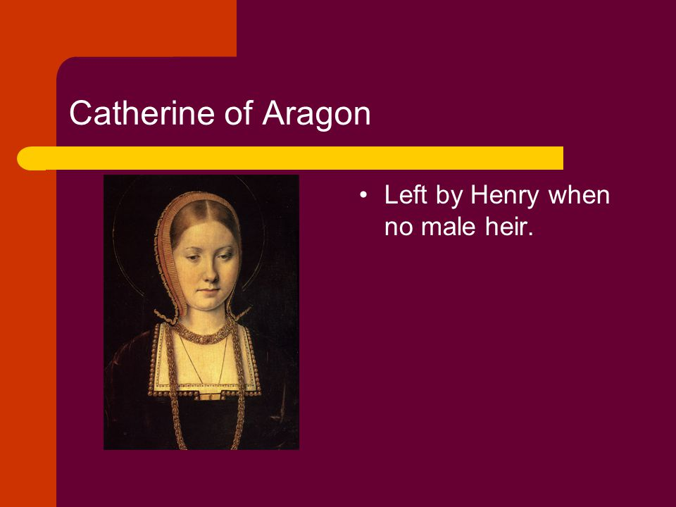 Catherine of Aragon Left by Henry when no male heir.